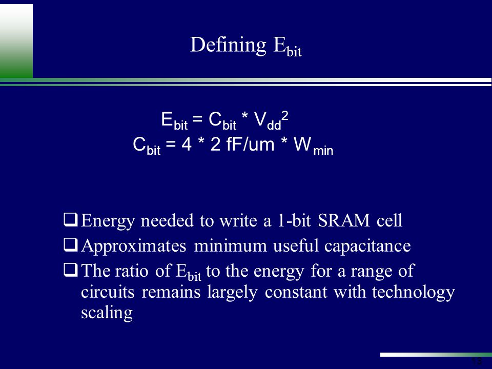 13 Defining E bit E bit = C bit * V dd 2 C bit = 4 * 2 fF/um * W min  Energy needed to write a 1-bit SRAM cell  Approximates minimum useful capacitance  The ratio of E bit to the energy for a range of circuits remains largely constant with technology scaling