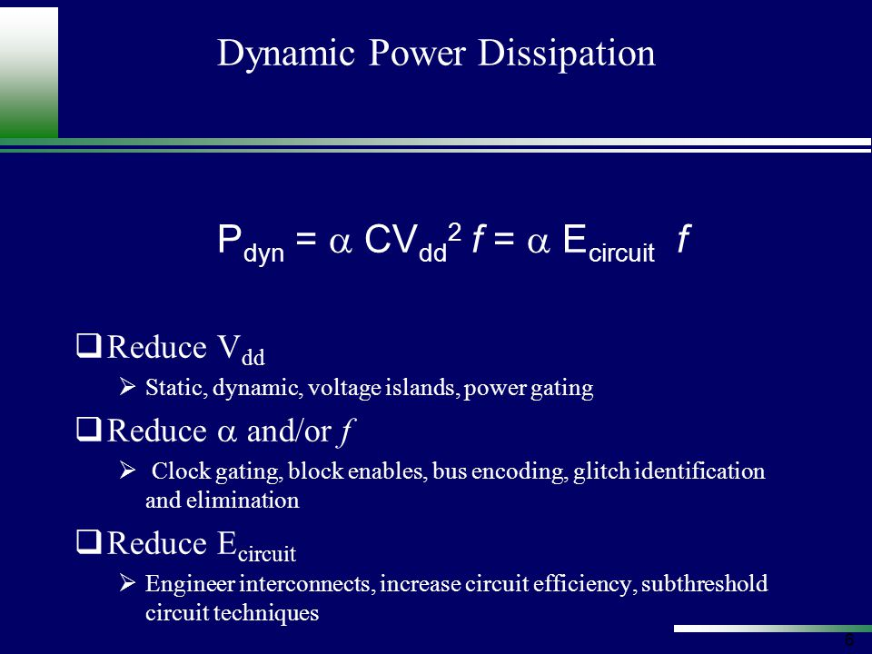 7 Static Power Dissipation P static = V dd (I sub + I ox ) I sub = K 1 W e -V t / nV  (1- e –V gs /V  ) I ox = K 2 W (V gs /t ox ) 2 e –  t ox / V gs With K 1, K 2, n, and  experimentally determined  Reduce V dd  Static, dynamic, voltage islands, power gating  Increase effective V t  Substituting high-threshold devices, transistor stacking, static and active body bias  Reduce effective W  Reduce number and size of devices in design
