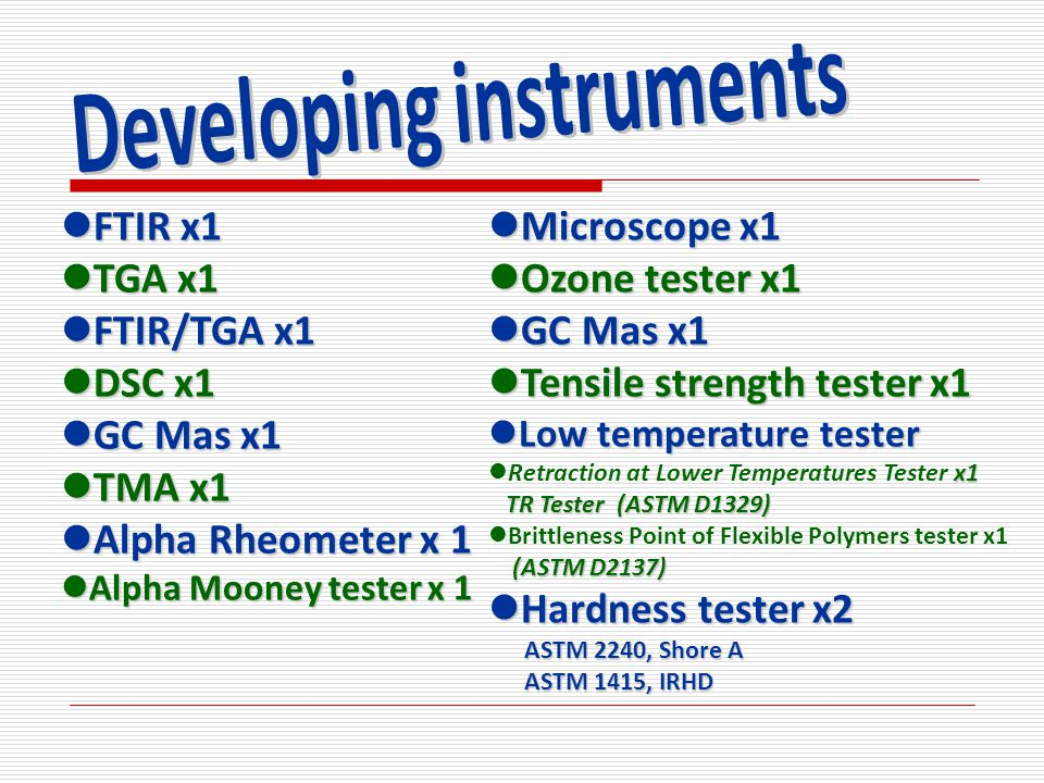 FTIR x1 FTIR x1 TGA x1 TGA x1 FTIR/TGA x1 FTIR/TGA x1 DSC x1 DSC x1 GC Mas x1 GC Mas x1 TMA x1 TMA x1 Alpha Rheometer x 1 Alpha Rheometer x 1 Alpha Mooney tester x 1 Alpha Mooney tester x 1 Microscope x1 Microscope x1 Ozone tester x1 Ozone tester x1 GC Mas x1 GC Mas x1 Tensile strength tester x1 Tensile strength tester x1 Low temperature tester Low temperature tester x1 Retraction at Lower Temperatures Tester x1 TR Tester (ASTM D1329) TR Tester (ASTM D1329) Brittleness Point of Flexible Polymers tester x1 (ASTM D2137) (ASTM D2137) Hardness tester x2 Hardness tester x2 ASTM 2240, Shore A ASTM 2240, Shore A ASTM 1415, IRHD ASTM 1415, IRHD