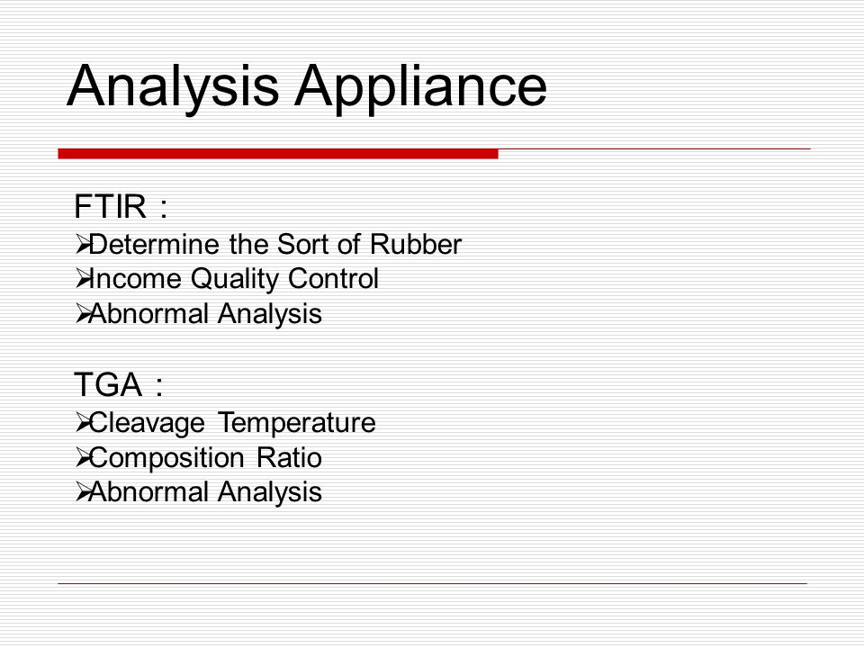 FTIR :  Determine the Sort of Rubber  Income Quality Control  Abnormal Analysis TGA :  Cleavage Temperature  Composition Ratio  Abnormal Analysi