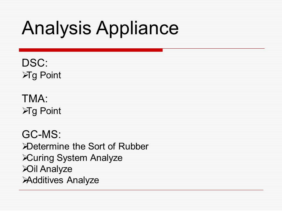 DSC:  Tg Point TMA:  Tg Point GC-MS:  Determine the Sort of Rubber  Curing System Analyze  Oil Analyze  Additives Analyze Analysis Appliance