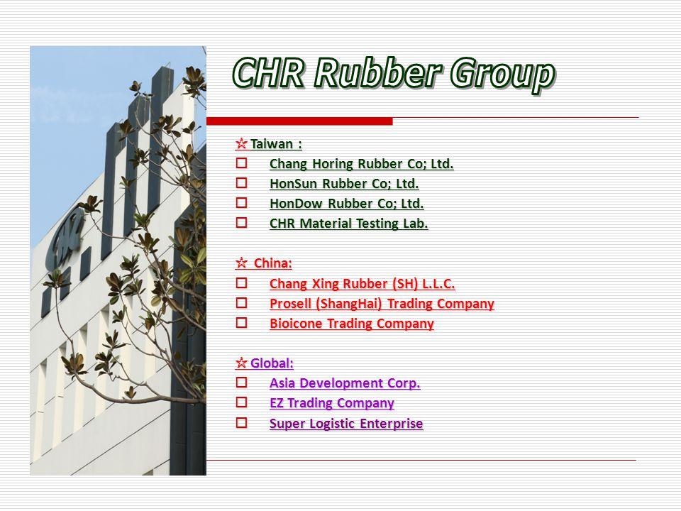 ☆ Taiwan :  Chang Horing Rubber Co; Ltd.  HonSun Rubber Co; Ltd.  HonDow Rubber Co; Ltd.  CHR Material Testing Lab. ☆ China:  Chang Xing Rubber (