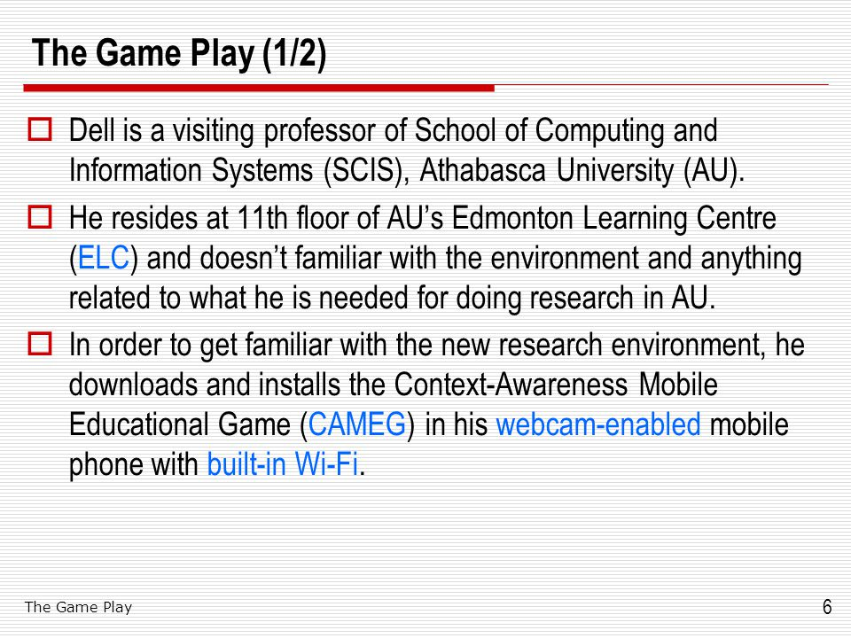 6 The Game Play (1/2)  Dell is a visiting professor of School of Computing and Information Systems (SCIS), Athabasca University (AU).