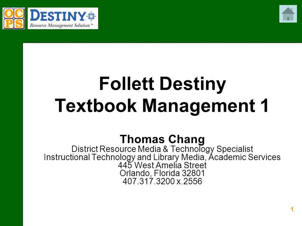 1 Follett Destiny Textbook Management 1 Thomas Chang District Resource Media & Technology Specialist Instructional Technology and Library Media, Academic Services 445 West Amelia Street Orlando, Florida 32801 407.317.3200 x.2556