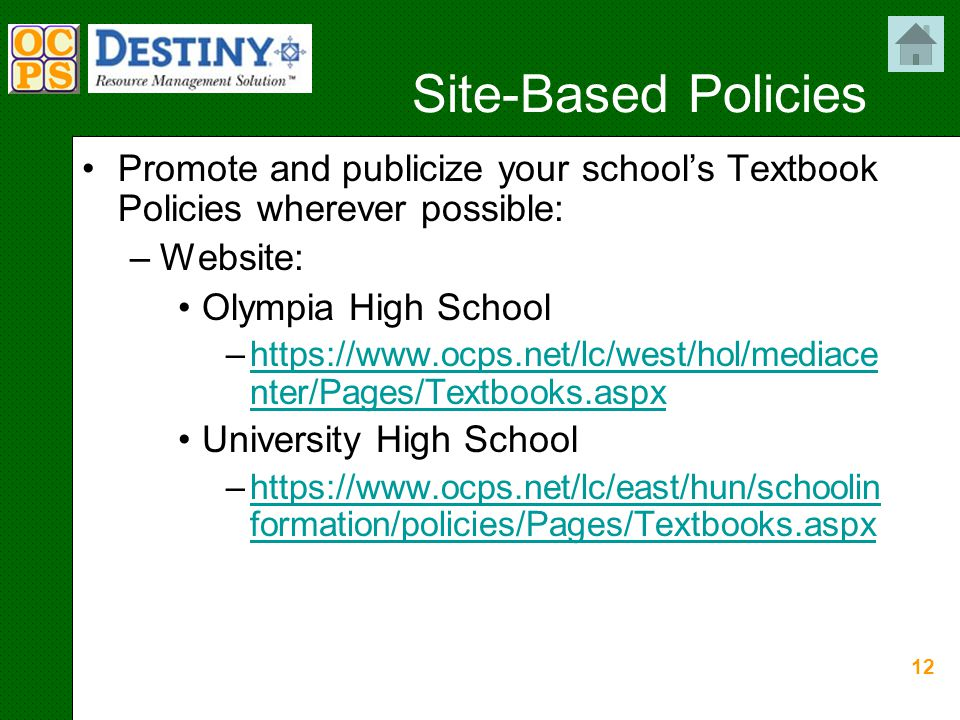 12 Site-Based Policies Promote and publicize your school's Textbook Policies wherever possible: –Website: Olympia High School –https://www.ocps.net/lc/west/hol/mediace nter/Pages/Textbooks.aspxhttps://www.ocps.net/lc/west/hol/mediace nter/Pages/Textbooks.aspx University High School –https://www.ocps.net/lc/east/hun/schoolin formation/policies/Pages/Textbooks.aspxhttps://www.ocps.net/lc/east/hun/schoolin formation/policies/Pages/Textbooks.aspx