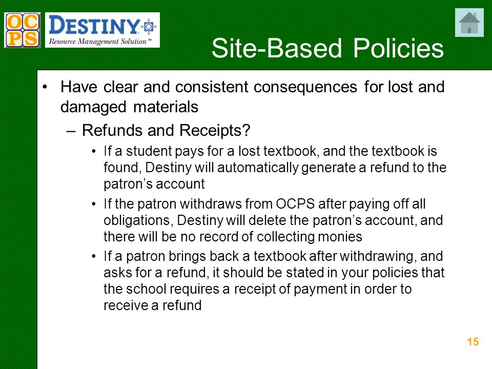 15 Site-Based Policies Have clear and consistent consequences for lost and damaged materials –Refunds and Receipts.