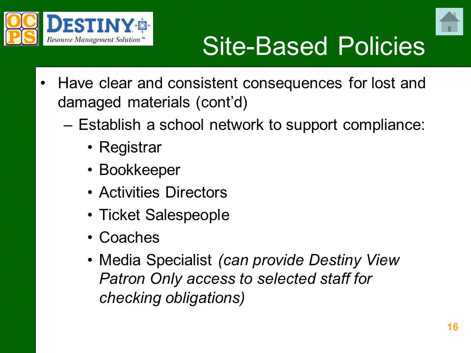 16 Site-Based Policies Have clear and consistent consequences for lost and damaged materials (cont'd) –Establish a school network to support compliance: Registrar Bookkeeper Activities Directors Ticket Salespeople Coaches Media Specialist (can provide Destiny View Patron Only access to selected staff for checking obligations)