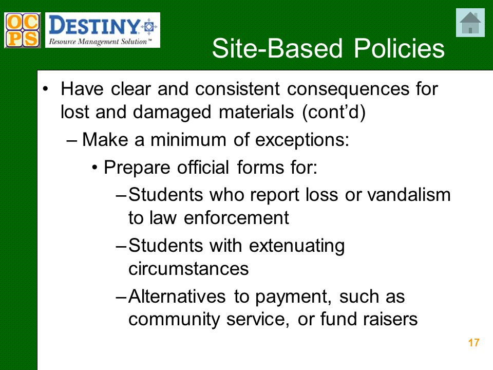 17 Site-Based Policies Have clear and consistent consequences for lost and damaged materials (cont'd) –Make a minimum of exceptions: Prepare official forms for: –Students who report loss or vandalism to law enforcement –Students with extenuating circumstances –Alternatives to payment, such as community service, or fund raisers