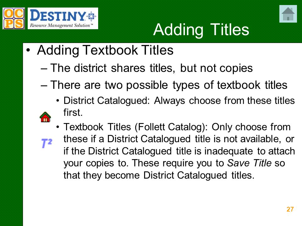 27 Adding Titles Adding Textbook Titles –The district shares titles, but not copies –There are two possible types of textbook titles District Catalogued: Always choose from these titles first.