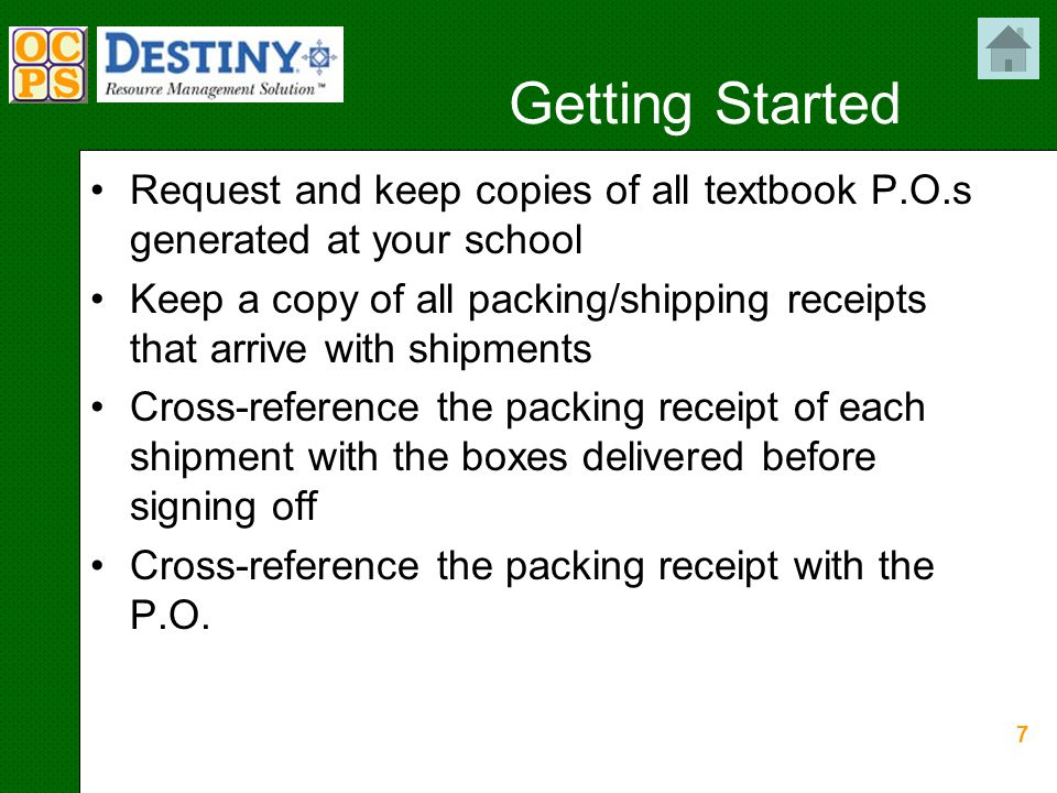 7 Getting Started Request and keep copies of all textbook P.O.s generated at your school Keep a copy of all packing/shipping receipts that arrive with shipments Cross-reference the packing receipt of each shipment with the boxes delivered before signing off Cross-reference the packing receipt with the P.O.
