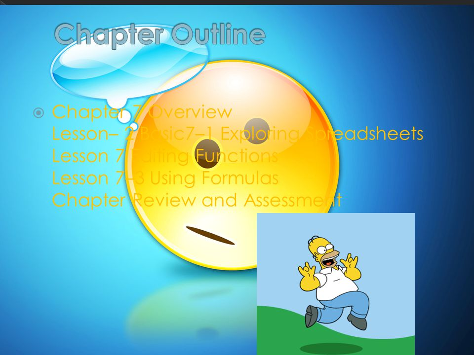  Chapter 7 Overview Lesson– 2 Basic7–1 Exploring Spreadsheets Lesson 7 Editing Functions Lesson 7–3 Using Formulas Chapter Review and Assessment
