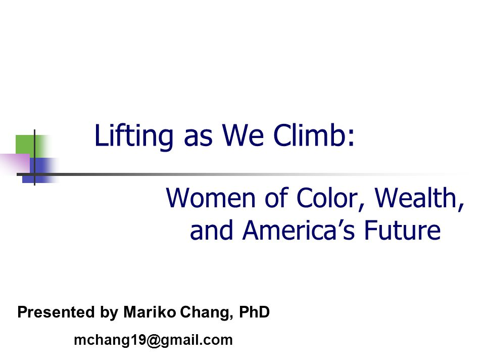 Lifting as We Climb: Women of Color, Wealth, and America's Future Presented by Mariko Chang, PhD mchang19@gmail.com