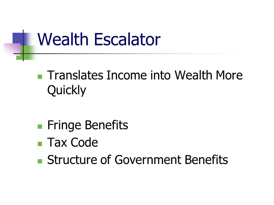 Wealth Escalator Translates Income into Wealth More Quickly Fringe Benefits Tax Code Structure of Government Benefits