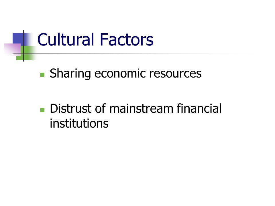 Cultural Factors Sharing economic resources Distrust of mainstream financial institutions