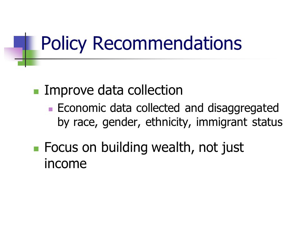 Improve data collection Economic data collected and disaggregated by race, gender, ethnicity, immigrant status Focus on building wealth, not just inco