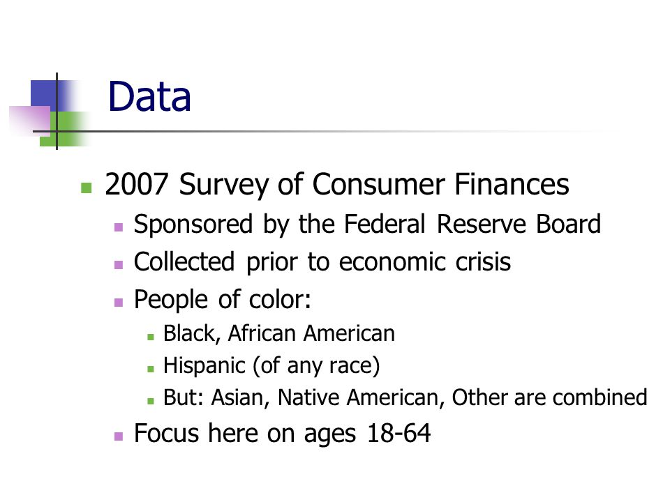 Data 2007 Survey of Consumer Finances Sponsored by the Federal Reserve Board Collected prior to economic crisis People of color: Black, African Americ