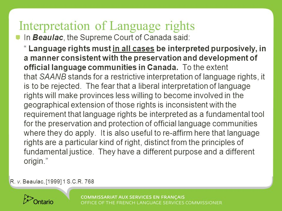 Interpretation of Language rights In Beaulac, the Supreme Court of Canada said: Language rights must in all cases be interpreted purposively, in a manner consistent with the preservation and development of official language communities in Canada.
