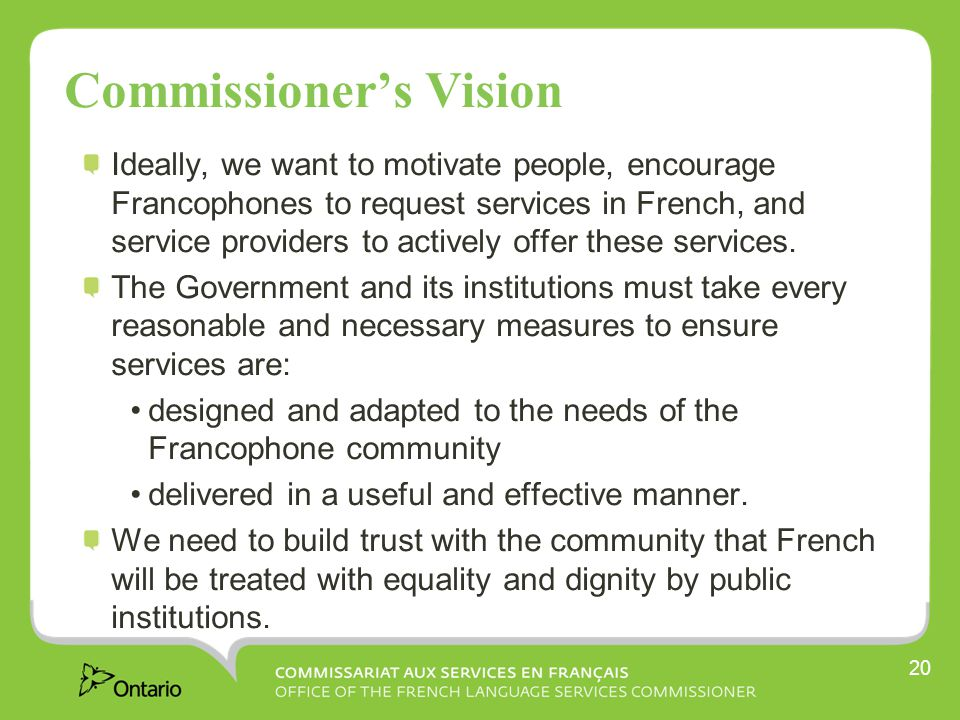 20 Commissioner's Vision Ideally, we want to motivate people, encourage Francophones to request services in French, and service providers to actively offer these services.
