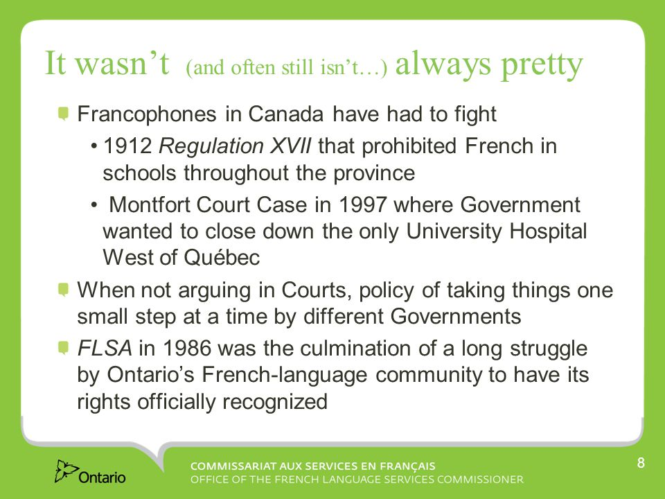 It wasn't (and often still isn't…) always pretty Francophones in Canada have had to fight 1912 Regulation XVII that prohibited French in schools throughout the province Montfort Court Case in 1997 where Government wanted to close down the only University Hospital West of Québec When not arguing in Courts, policy of taking things one small step at a time by different Governments FLSA in 1986 was the culmination of a long struggle by Ontario's French-language community to have its rights officially recognized 8