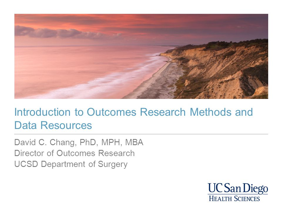 David C. Chang, PhD, MPH, MBA Director of Outcomes Research UCSD Department of Surgery Introduction to Outcomes Research Methods and Data Resources