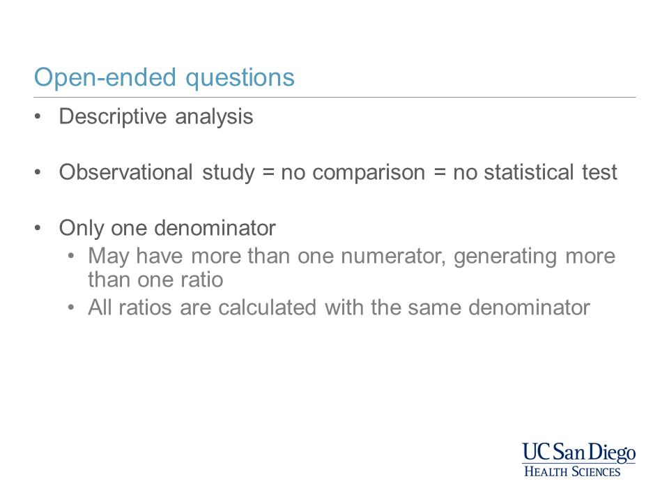 Open-ended questions Descriptive analysis Observational study = no comparison = no statistical test Only one denominator May have more than one numera