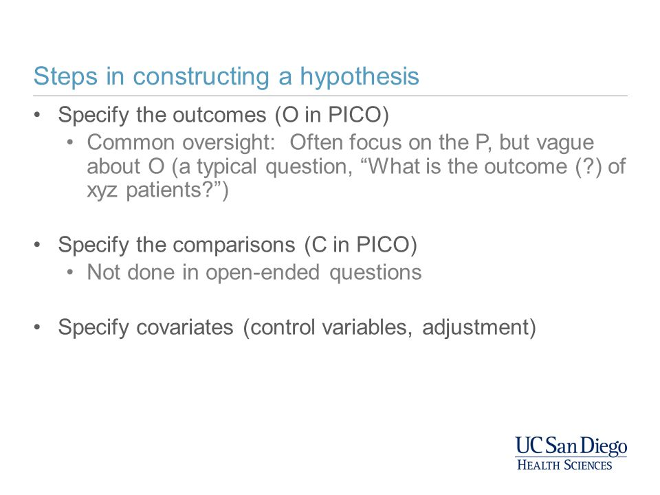 """Steps in constructing a hypothesis Specify the outcomes (O in PICO) Common oversight: Often focus on the P, but vague about O (a typical question, """"Wh"""