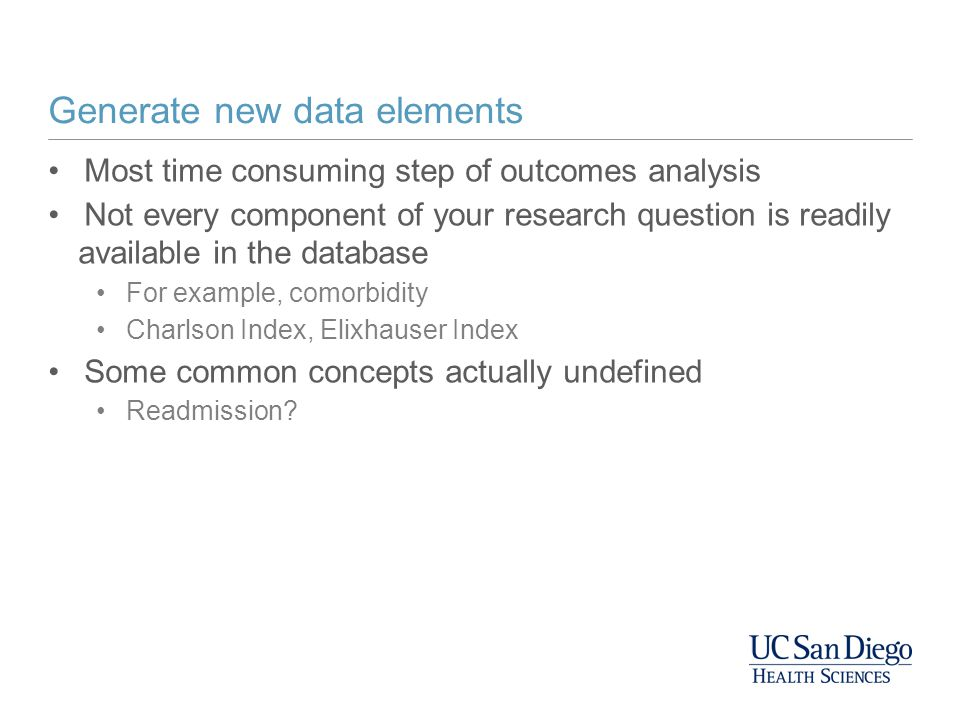 Generate new data elements Most time consuming step of outcomes analysis Not every component of your research question is readily available in the database For example, comorbidity Charlson Index, Elixhauser Index Some common concepts actually undefined Readmission