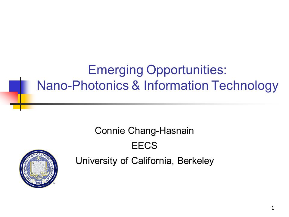 1 Emerging Opportunities: Nano-Photonics & Information Technology Connie Chang-Hasnain EECS University of California, Berkeley
