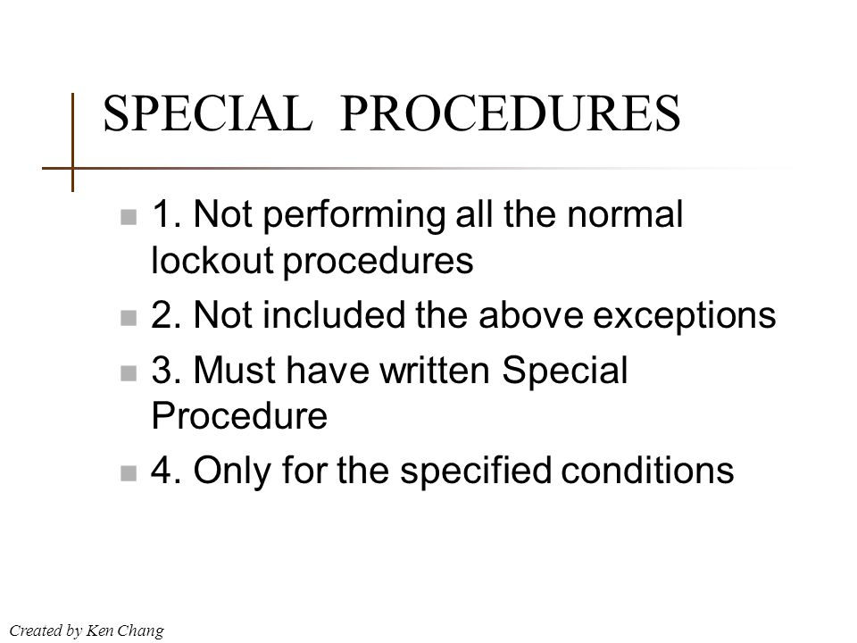 Created by Ken Chang SPECIAL PROCEDURES n 1. Not performing all the normal lockout procedures n 2. Not included the above exceptions n 3. Must have wr