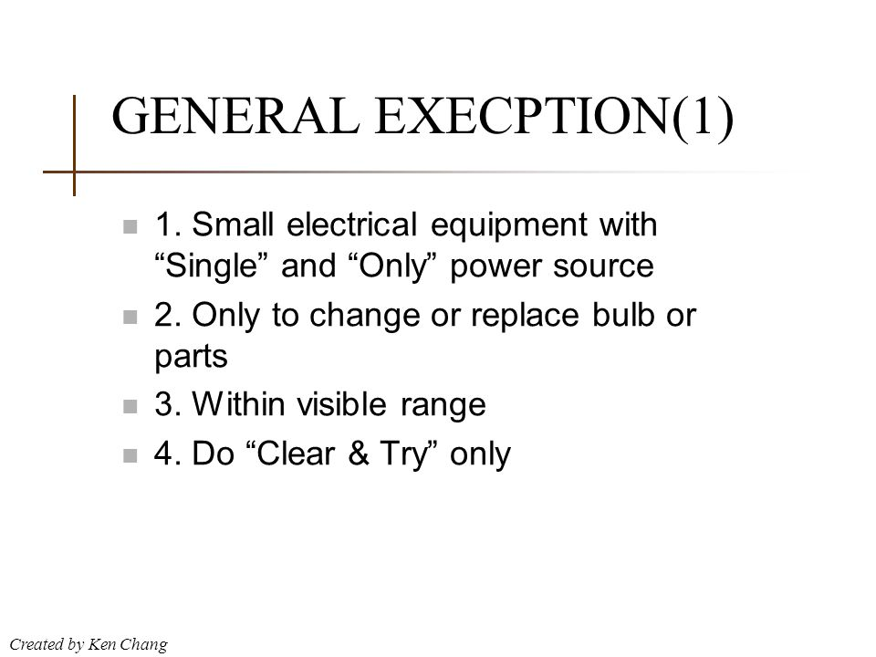 """Created by Ken Chang GENERAL EXECPTION(1) n 1. Small electrical equipment with """"Single"""" and """"Only"""" power source n 2. Only to change or replace bulb or"""