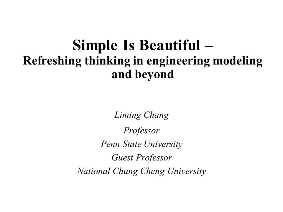 Simple Is Beautiful – Refreshing thinking in engineering modeling and beyond Liming Chang Professor Penn State University Guest Professor National Chung Cheng University