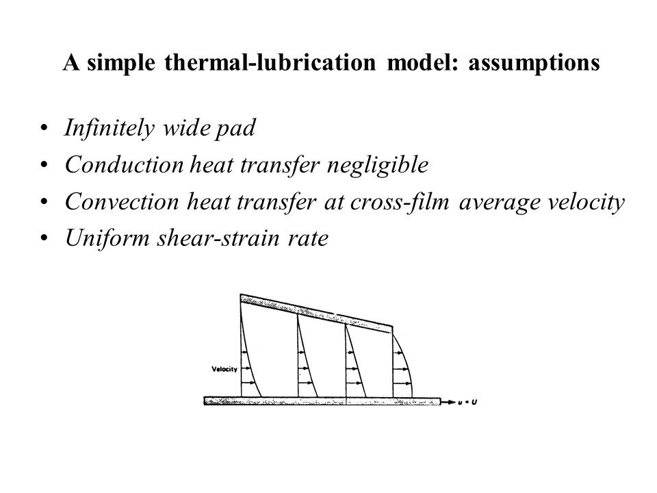 A simple thermal-lubrication model: assumptions Infinitely wide pad Conduction heat transfer negligible Convection heat transfer at cross-film average velocity Uniform shear-strain rate