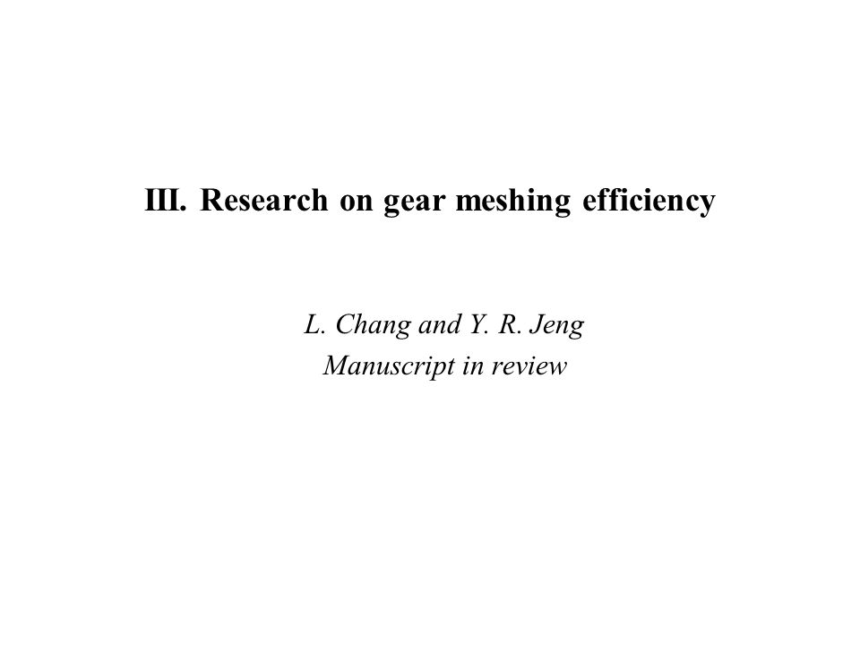 III. Research on gear meshing efficiency L. Chang and Y. R. Jeng Manuscript in review
