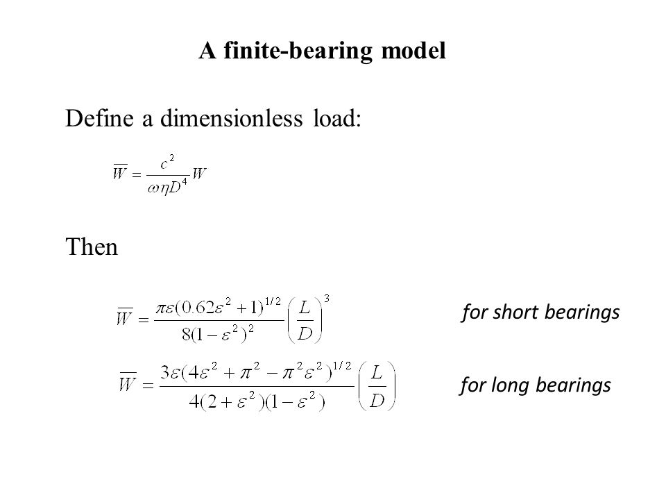 A finite-bearing model Define a dimensionless load: Then for short bearings for long bearings