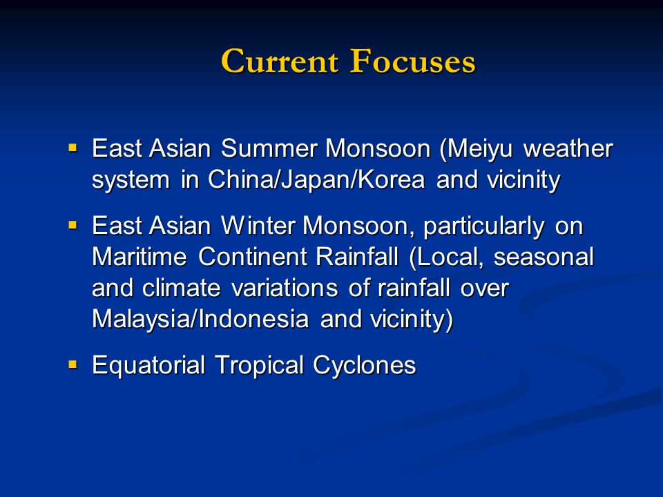Current Focuses  East Asian Summer Monsoon (Meiyu weather system in China/Japan/Korea and vicinity  East Asian Winter Monsoon, particularly on Maritime Continent Rainfall (Local, seasonal and climate variations of rainfall over Malaysia/Indonesia and vicinity)  Equatorial Tropical Cyclones