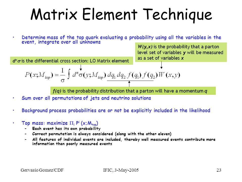 Gervasio Gomez/CDFIFIC, 3-May-200523 Matrix Element Technique Determine mass of the top quark evaluating a probability using all the variables in the event, integrate over all unknowns Sum over all permutations of jets and neutrino solutions Background process probabilities are or not be explicitly included in the likelihood Top mass: maximize  i P i (x;M top ) –Each event has its own probability –Correct permutation is always considered (along with the other eleven) –All features of individual events are included, thereby well measured events contribute more information than poorly measured events W(y,x) is the probability that a parton level set of variables y will be measured as a set of variables x d n  is the differential cross section: LO Matrix element f(q) is the probability distribution that a parton will have a momentum q