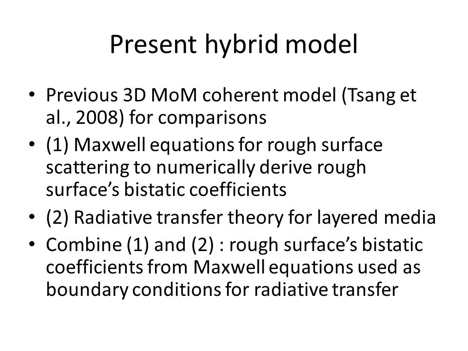 Present hybrid model Previous 3D MoM coherent model (Tsang et al., 2008) for comparisons (1) Maxwell equations for rough surface scattering to numeric