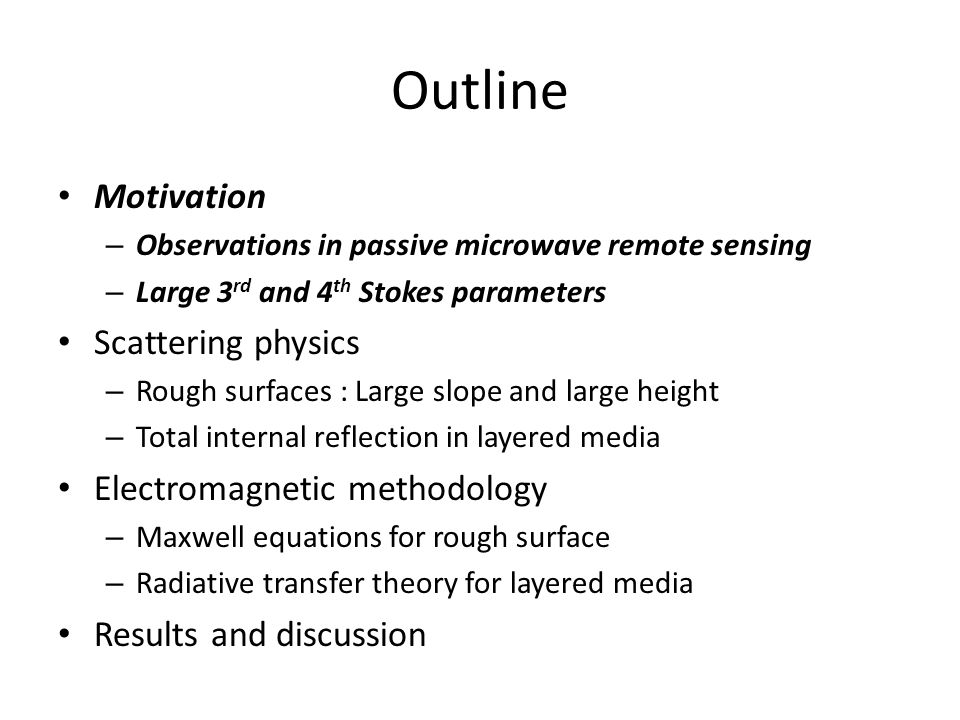 Outline Motivation – Observations in passive microwave remote sensing – Large 3 rd and 4 th Stokes parameters Scattering physics – Rough surfaces : La