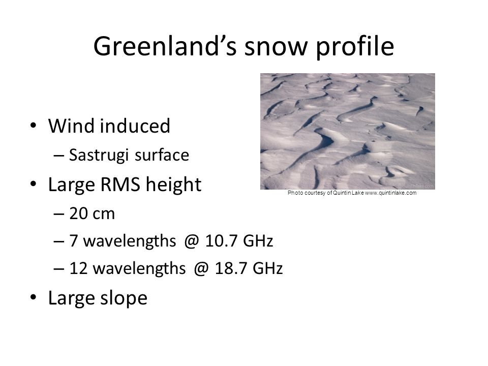 Greenland's snow profile Wind induced – Sastrugi surface Large RMS height – 20 cm – 7 wavelengths @ 10.7 GHz – 12 wavelengths @ 18.7 GHz Large slope P
