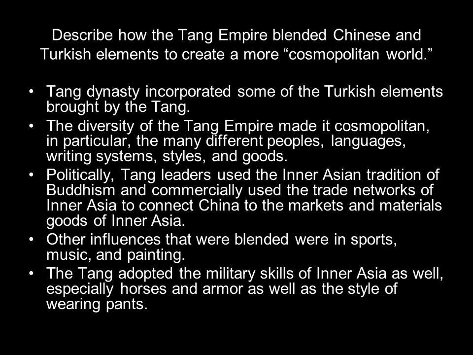 """Describe how the Tang Empire blended Chinese and Turkish elements to create a more """"cosmopolitan world."""" Tang dynasty incorporated some of the Turkish"""