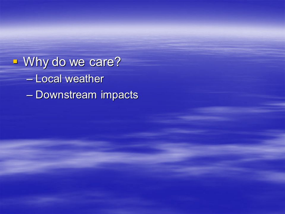 Why do we care –Local weather –Downstream impacts