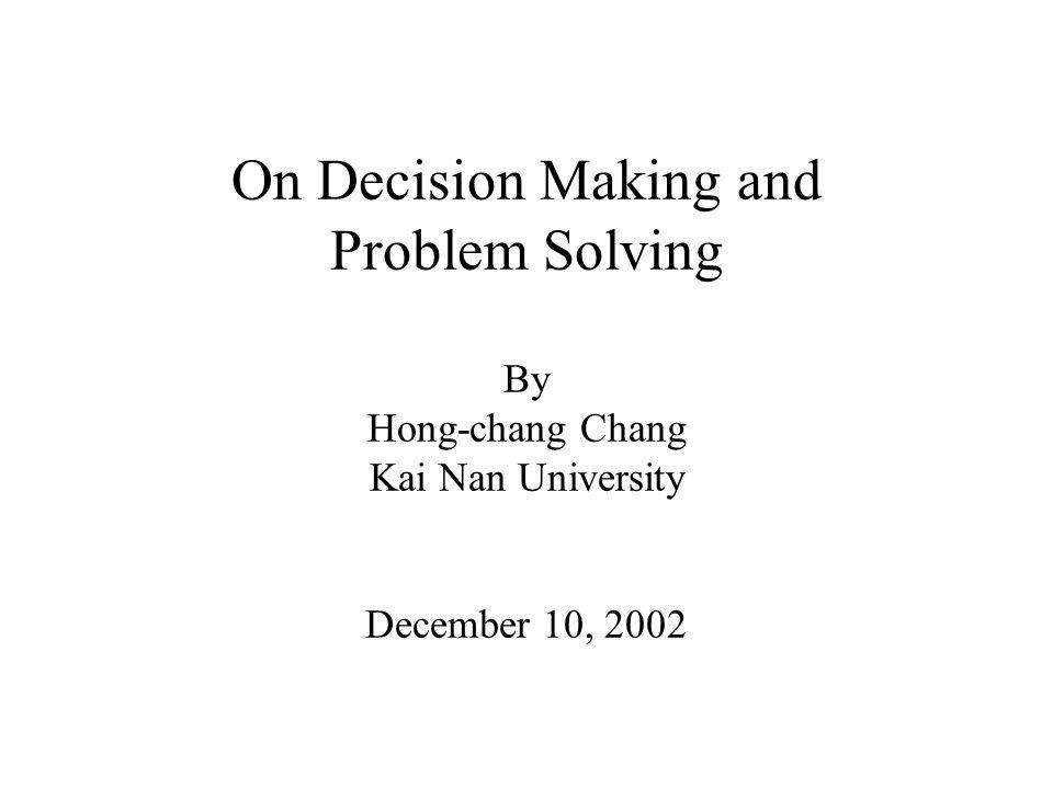 On Decision Making and Problem Solving By Hong-chang Chang Kai Nan University December 10, 2002