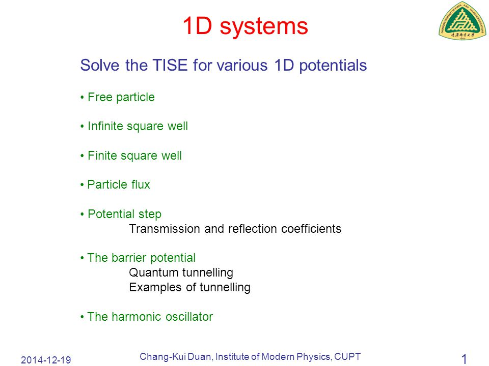 2014-12-19 Chang-Kui Duan, Institute of Modern Physics, CUPT 1 1D systems Solve the TISE for various 1D potentials Free particle Infinite square well Finite square well Particle flux Potential step Transmission and reflection coefficients The barrier potential Quantum tunnelling Examples of tunnelling The harmonic oscillator