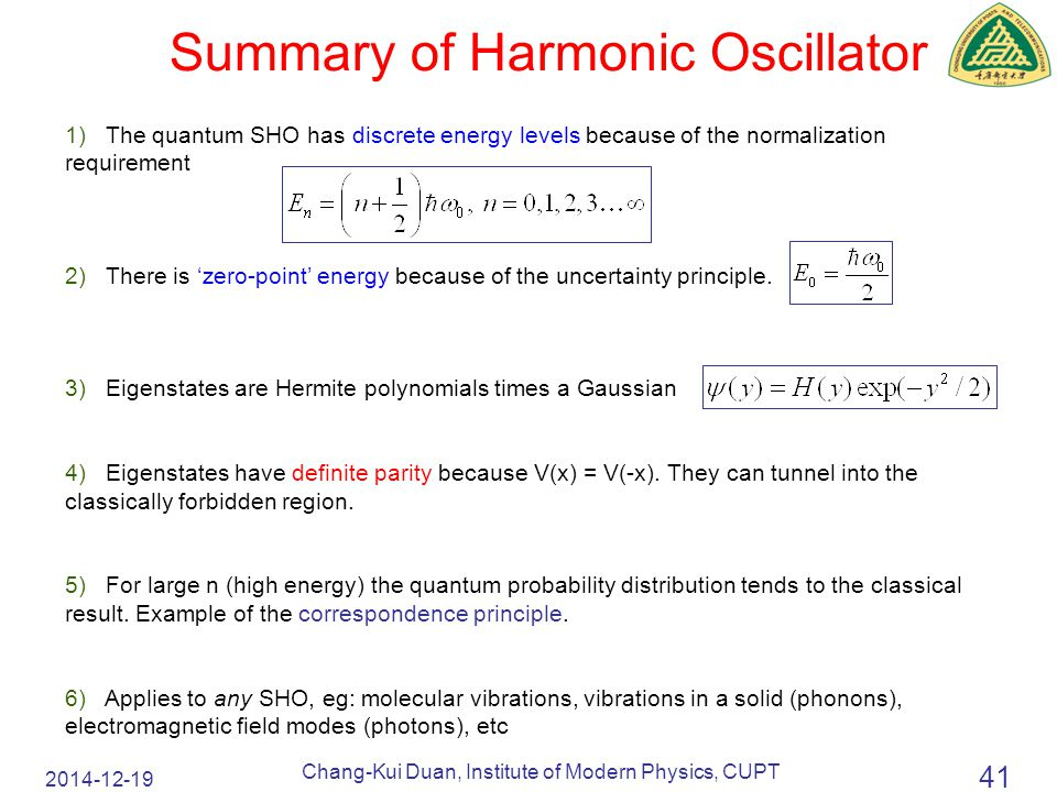 2014-12-19 Chang-Kui Duan, Institute of Modern Physics, CUPT 41 Summary of Harmonic Oscillator 1) The quantum SHO has discrete energy levels because of the normalization requirement 2) There is 'zero-point' energy because of the uncertainty principle.