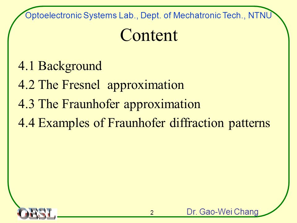Optoelectronic Systems Lab., Dept. of Mechatronic Tech., NTNU Dr. Gao-Wei Chang 2 Content 4.1 Background 4.2 The Fresnel approximation 4.3 The Fraunho