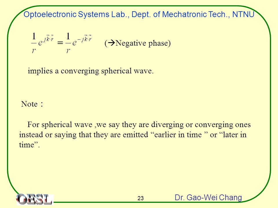 Optoelectronic Systems Lab., Dept. of Mechatronic Tech., NTNU Dr. Gao-Wei Chang 23 implies a converging spherical wave. (  Negative phase) Note : For