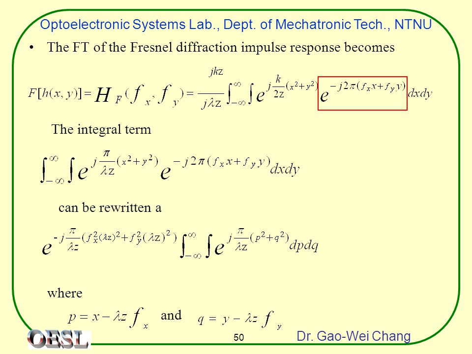 Optoelectronic Systems Lab., Dept. of Mechatronic Tech., NTNU Dr. Gao-Wei Chang 50 The FT of the Fresnel diffraction impulse response becomes The inte