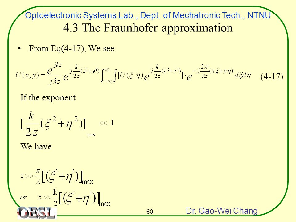 Optoelectronic Systems Lab., Dept. of Mechatronic Tech., NTNU Dr. Gao-Wei Chang 60 4.3 The Fraunhofer approximation From Eq(4-17), We see If the expon