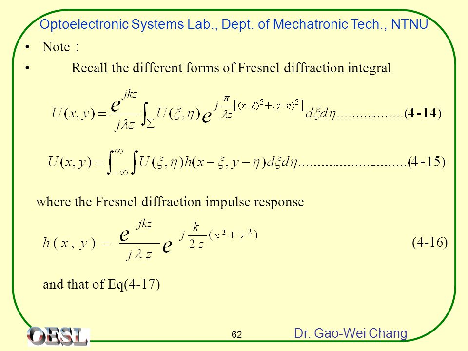 Optoelectronic Systems Lab., Dept. of Mechatronic Tech., NTNU Dr. Gao-Wei Chang 62 Note : Recall the different forms of Fresnel diffraction integral w