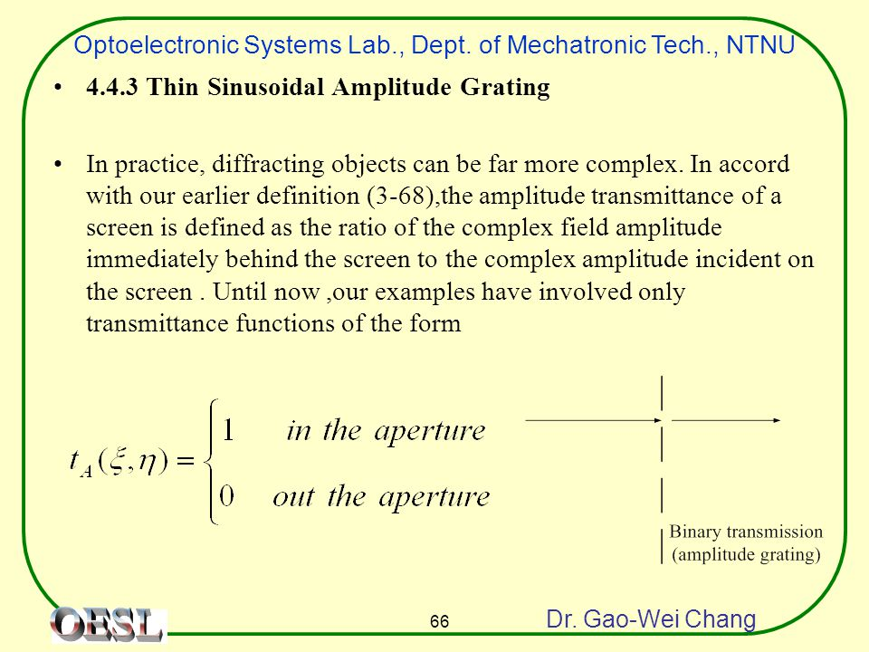 Optoelectronic Systems Lab., Dept. of Mechatronic Tech., NTNU Dr. Gao-Wei Chang 66 4.4.3 Thin Sinusoidal Amplitude Grating In practice, diffracting ob